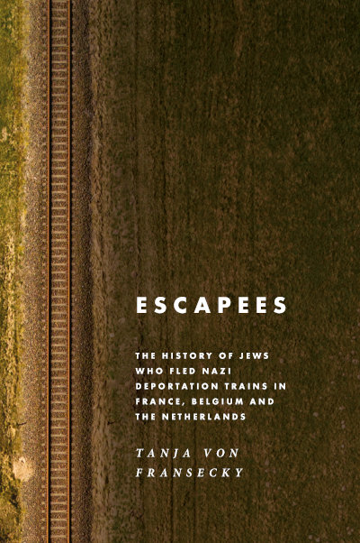 Escapees: The History of Jews Who Fled Nazi Deportation Trains in France, Belgium, and the Netherlands