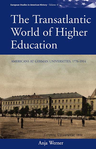 The Transatlantic World of Higher Education: Americans at German Universities, 1776-1914