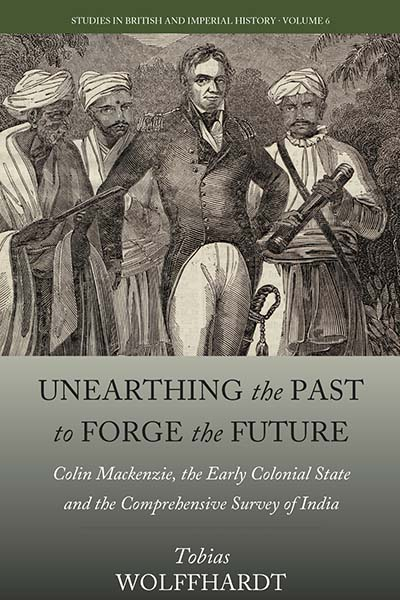 Unearthing the Past to Forge the Future: Colin Mackenzie, the Early Colonial State, and the Comprehensive Survey of India