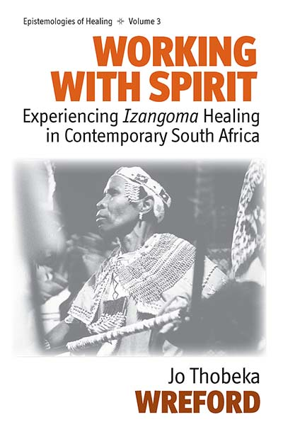 Working with Spirit: Experiencing <i>Izangoma</i> Healing in Contemporary South Africa